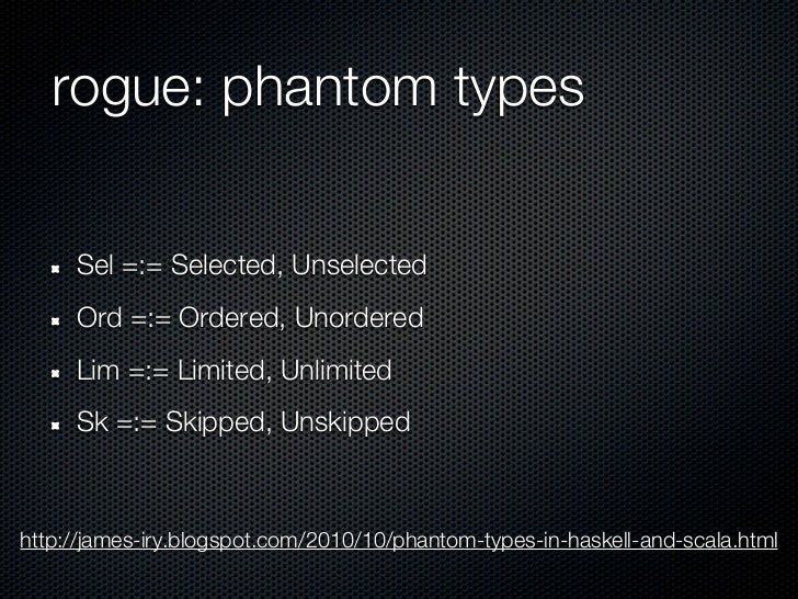 rogue: phantom types     Sel =:= Selected, Unselected     Ord =:= Ordered, Unordered     Lim =:= Limited, Unlimited     Sk...