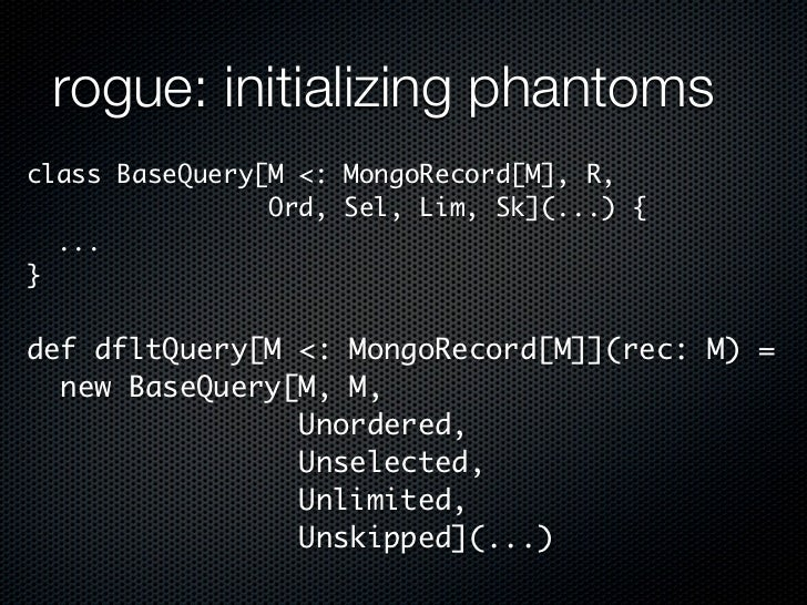 rogue: initializing phantomsclass BaseQuery[M <: MongoRecord[M], R,                Ord, Sel, Lim, Sk](...) {  ...}def dflt...