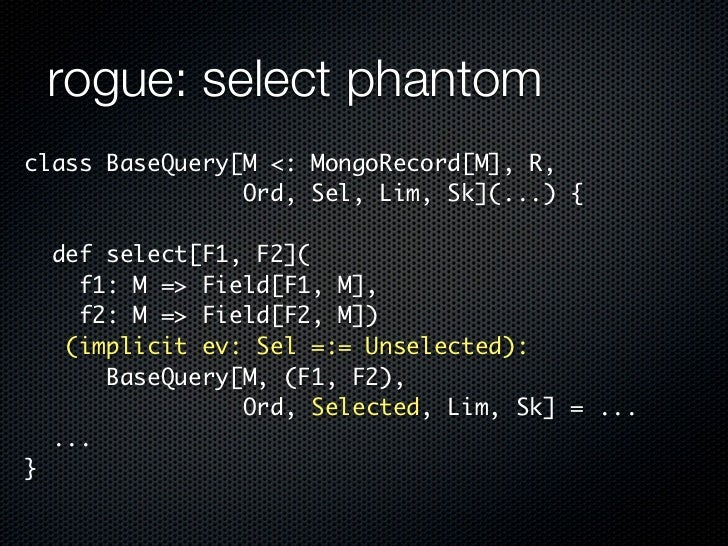 rogue: select phantomclass BaseQuery[M <: MongoRecord[M], R,                Ord, Sel, Lim, Sk](...) {    def select[F1, F2...