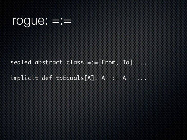 rogue: =:=sealed abstract class =:=[From, To] ...implicit def tpEquals[A]: A =:= A = ...