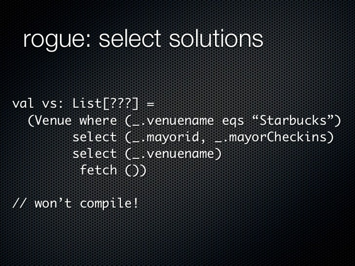 "rogue: select solutionsval vs: List[???] =  (Venue where (_.venuename eqs ""Starbucks"")        select (_.mayorid, _.mayorCh..."