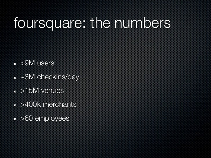 foursquare: the numbers>9M users~3M checkins/day>15M venues>400k merchants>60 employees
