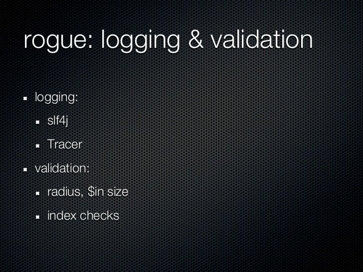 rogue: logging & validation logging:   slf4j   Tracer validation:   radius, $in size   index checks
