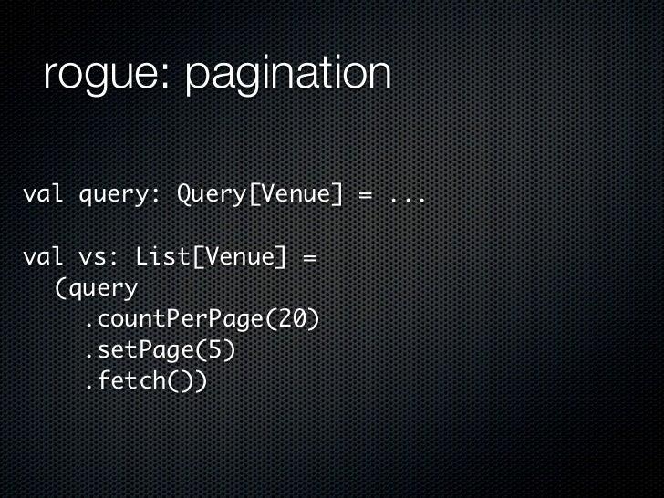 rogue: paginationval query: Query[Venue] = ...val vs: List[Venue] =  (query    .countPerPage(20)    .setPage(5)    .fetch())