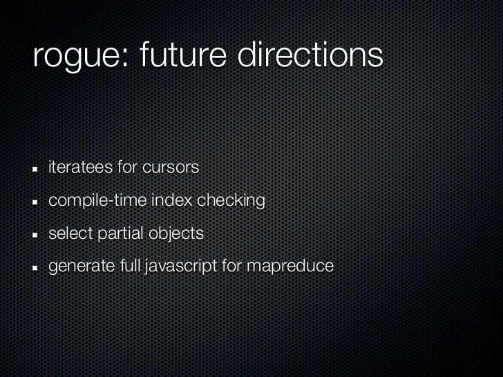 rogue: future directions iteratees for cursors compile-time index checking select partial objects generate full javascript...