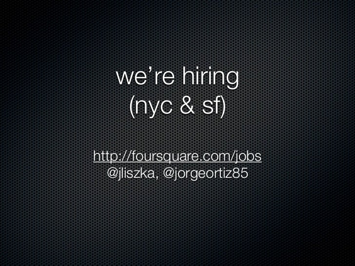 we're hiring    (nyc & sf)http://foursquare.com/jobs  @jliszka, @jorgeortiz85