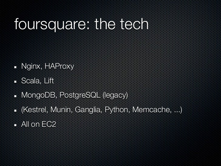 foursquare: the tech Nginx, HAProxy Scala, Lift MongoDB, PostgreSQL (legacy) (Kestrel, Munin, Ganglia, Python, Memcache, ....