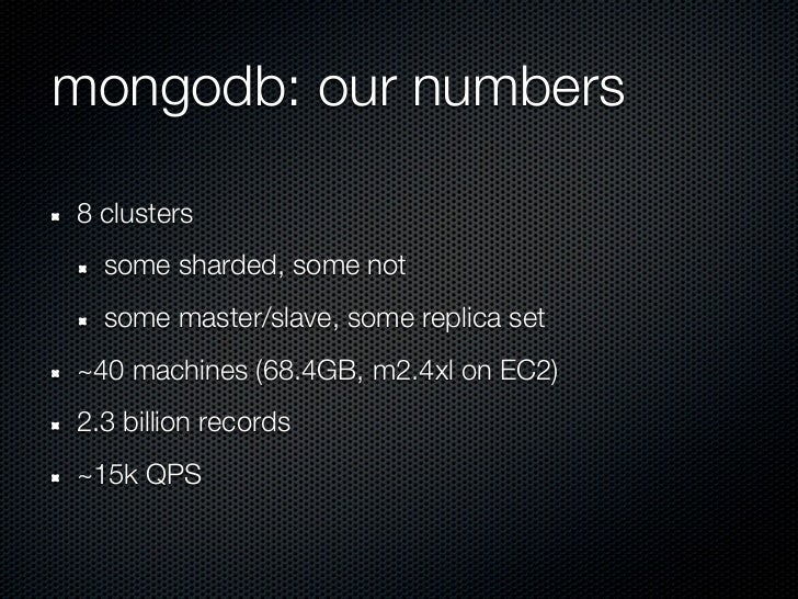 mongodb: our numbers8 clusters  some sharded, some not  some master/slave, some replica set~40 machines (68.4GB, m2.4xl on...