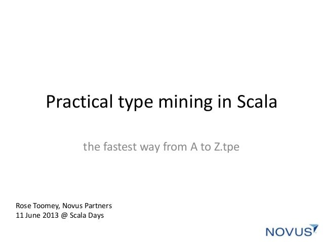 Practical type mining in Scalathe fastest way from A to Z.tpeRose Toomey, Novus Partners11 June 2013 @ Scala Days