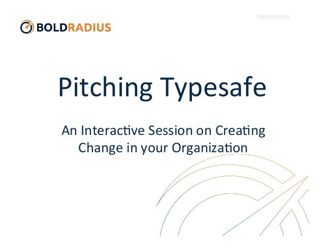 Pitching	   Typesafe	    An	   Interac3ve	   Session	   on	   Crea3ng	    Change	   in	   your	   Organiza3on
