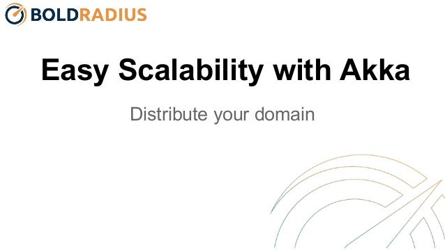 Easy Scalability with Akka Distribute your domain