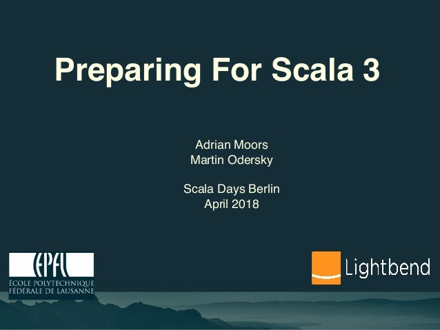 Preparing For Scala 3 Adrian Moors Martin Odersky Scala Days Berlin April 2018