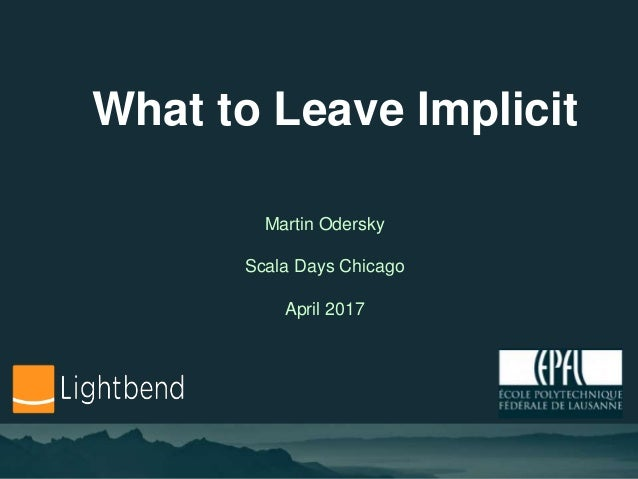 What to Leave Implicit Martin Odersky Scala Days Chicago April 2017
