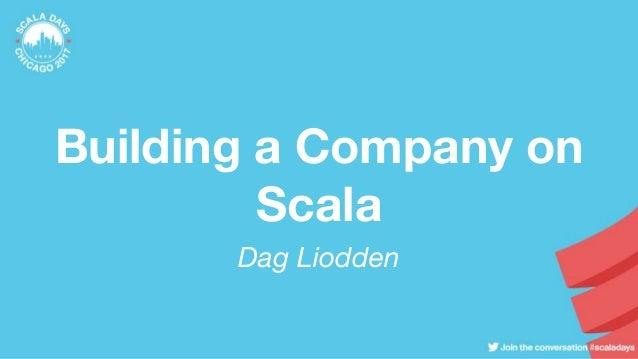 Building a Company on Scala Dag Liodden
