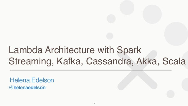 @helenaedelson Helena Edelson Lambda Architecture with Spark Streaming, Kafka, Cassandra, Akka, Scala 1