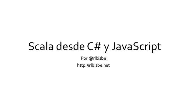Scala desde C# y JavaScript Por @rlbisbe http://rlbisbe.net