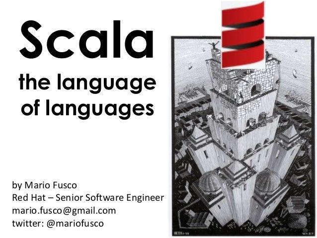 by Mario FuscoRed Hat – Senior Software Engineermario.fusco@gmail.comtwitter: @mariofuscoScalathe languageof languages