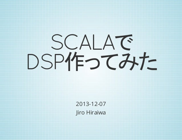 SCALAで DSP作ってみた 2013-12-07 Jiro Hiraiwa
