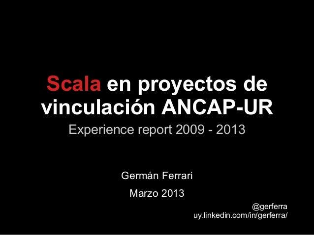 Experience report 2009 - 2013Scala en proyectos devinculación ANCAP-URGermán FerrariMarzo 2013@gerferrauy.linkedin.com/in/...