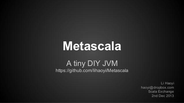 Metascala A tiny DIY JVM https://github.com/lihaoyi/Metascala Li Haoyi haoyi@dropbox.com Scala Exchange 2nd Dec 2013
