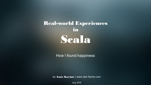 Real-world Experiences in Scala How I found happiness by Amir Karimi | www.dev-frame.com Aug 2015