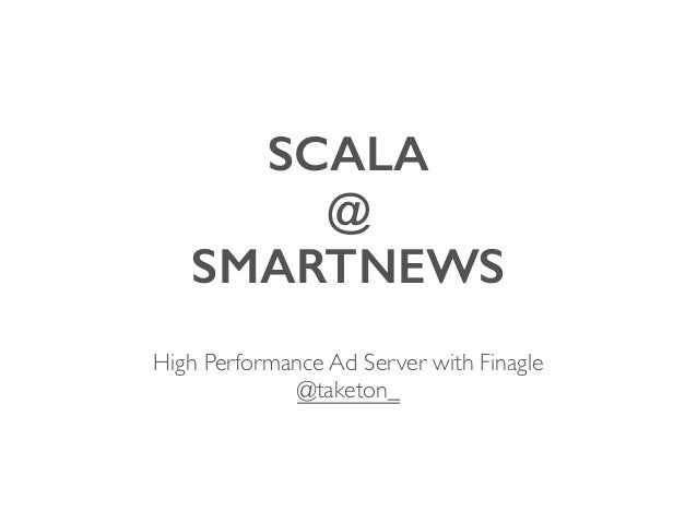 SCALA @ SMARTNEWS High Performance Ad Server with Finagle  @taketon_