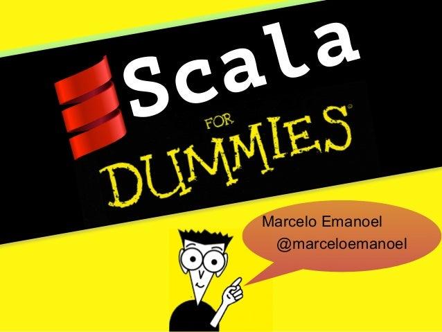 Scala para leigos Marcelo Emanoel @marceloemanoel Scala