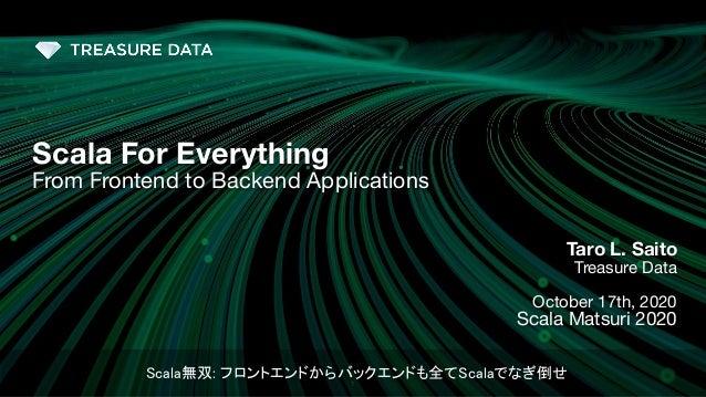 1 Taro L. Saito Treasure Data October 17th, 2020 Scala Matsuri 2020 Scala For Everything From Frontend to Backend Applicat...