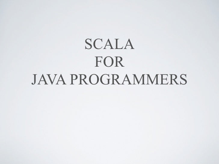 SCALA         FOR JAVA PROGRAMMERS