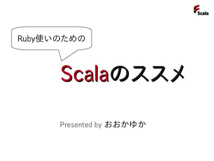 Ruby使いのための          Scalaのススメ        Presented by おおかゆか