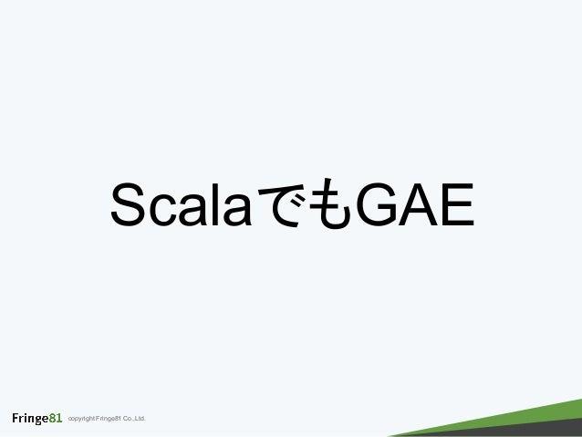 copyright Fringe81 Co.,Ltd. ScalaでもGAE