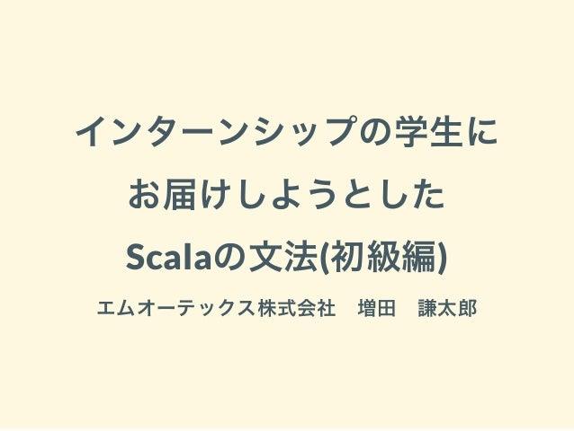 インターンシップの学生に お届けしようとした Scalaの文法(初級編) エムオーテックス株式会社 増田 謙太郎