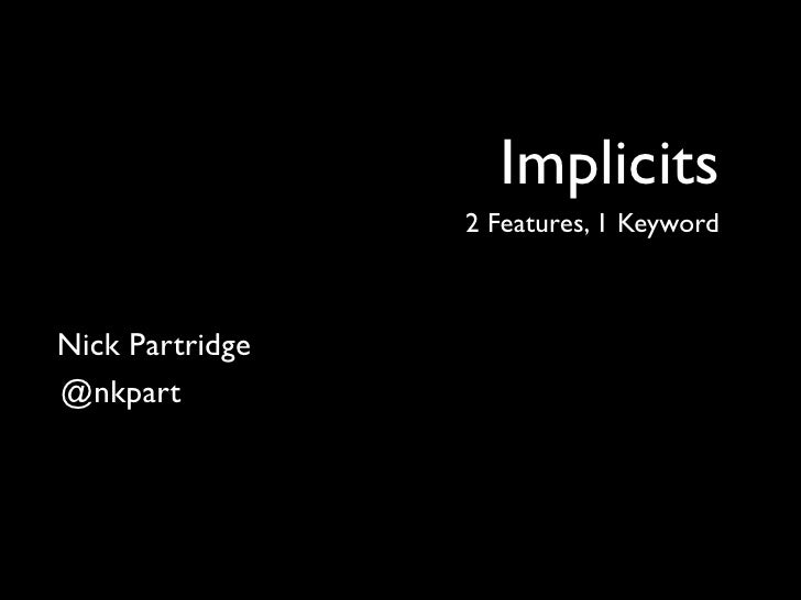 Implicits                  2 Features, 1 Keyword    Nick Partridge @nkpart