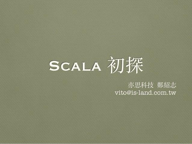 Scala 初探 亦思科技 鄭紹志 vito@is-land.com.tw