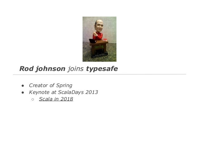 Rod johnson joins typesafe ● ●  Creator of Spring Keynote at ScalaDays 2013 ○ Scala in 2018