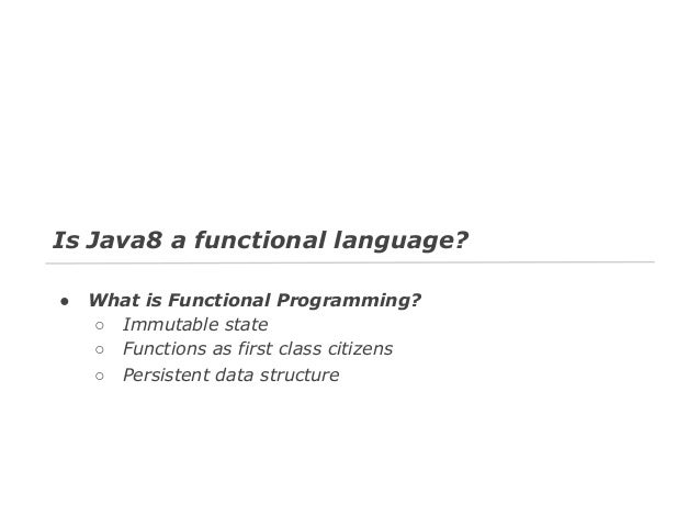 Java8 ● ● ●  Immutable state Functions as first class citizens Persistent data structure  Scala ● ● ●  Immutable state Fun...