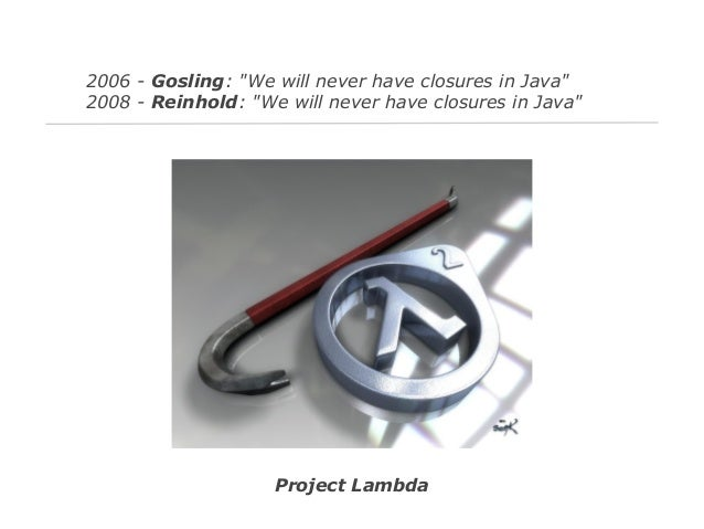 """2006 - Gosling: """"We will never have closures in Java"""" 2008 - Reinhold: """"We will never have closures in Java""""  Project Lamb..."""