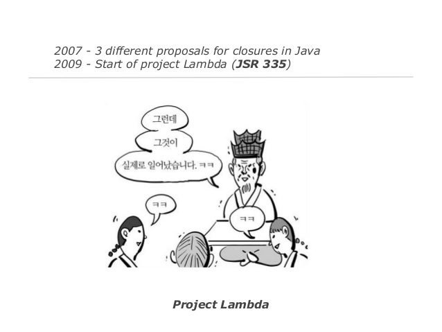 2007 - 3 different proposals for closures in Java 2009 - Start of project Lambda (JSR 335)  Project Lambda