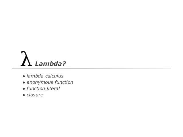 Lambda? ● ● ● ●  lambda calculus anonymous function function literal closure