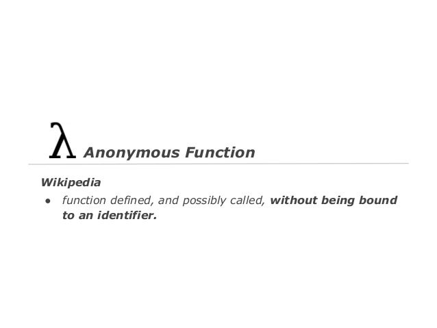Anonymous Function Wikipedia ●  function defined, and possibly called, without being bound to an identifier.