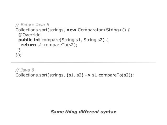 // Before Java 8 Collections.sort(strings, new Comparator<String>() { @Override public int compare(String s1, String s2) {...