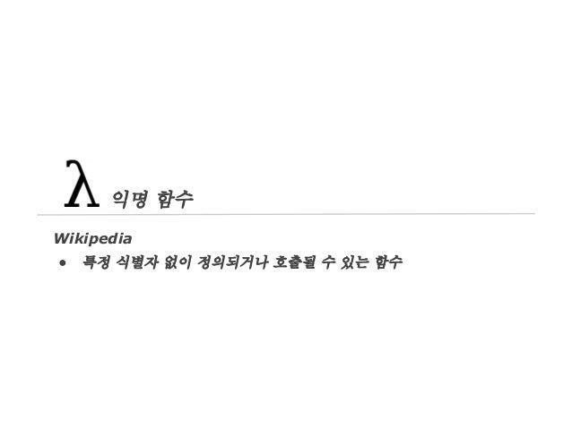 익명 함수 Wikipedia ●  특정 식별자 없이 정의되거나 호출될 수 있는 함수