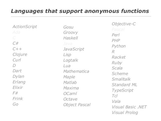 Languages that support anonymous functions ActionScript Ada C C# C++ Clojure Curl D Dart Dylan Erlang Elixir F# Frink Go  ...