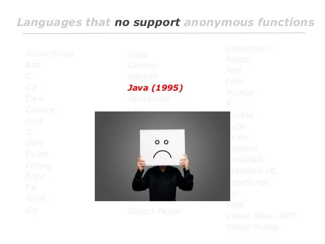 Languages that no support anonymous functions ActionScript Ada C C# C++ Clojure Curl D Dart Dylan Erlang Elixir F# Frink G...