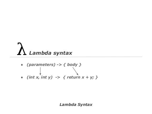 Lambda syntax ●  (parameters) -> { body }  ●  (int x, int y) -> { return x + y; }  Lambda Syntax
