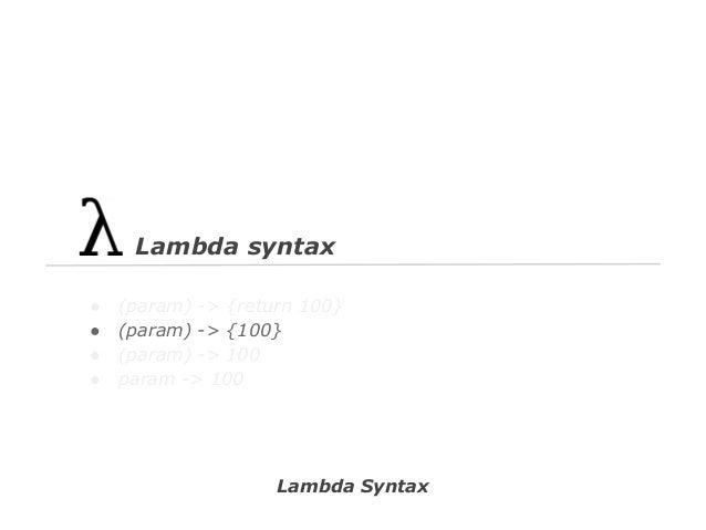 Lambda syntax ● ● ● ●  (param) -> {return 100} (param) -> {100} (param) -> 100 param -> 100  Lambda Syntax