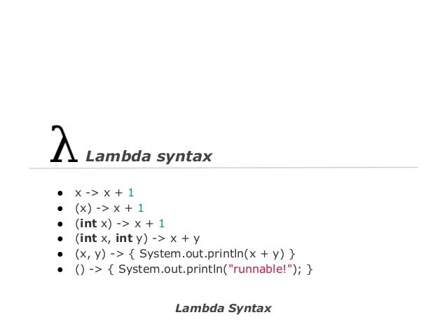 Lambda syntax ● ● ● ● ● ●  x -> x + 1 (x) -> x + 1 (int x) -> x + 1 (int x, int y) -> x + y (x, y) -> { System.out.println...