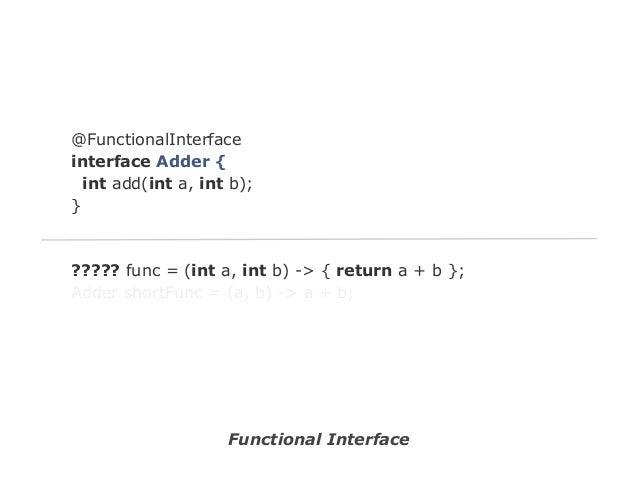 @FunctionalInterface interface Adder { int add(int a, int b); }  ????? func = (int a, int b) -> { return a + b }; Adder sh...