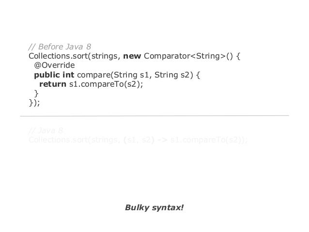 // Java 8 Collections.sort(strings, (s1, s2) -> s1.compareTo(s2));  Clear syntax!