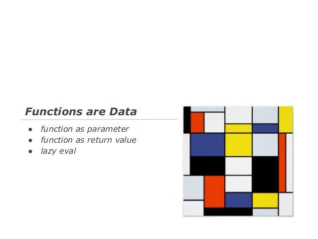 함수는 데이터 ● ● ●  함수를 다른 함수에 인자로 사용 함수를 함수의 반환 값으로 사용 지연 평가